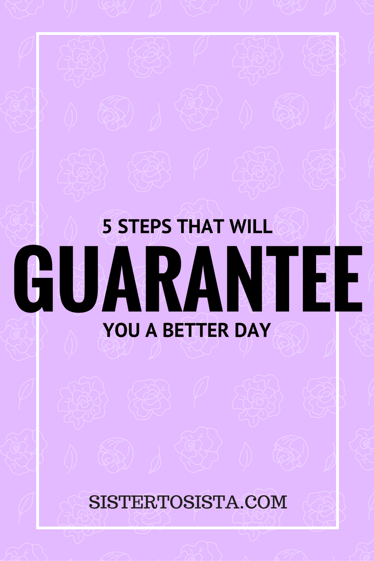 5 STEPS THAT WILL GUARANTEE YOU A BETTER DAY